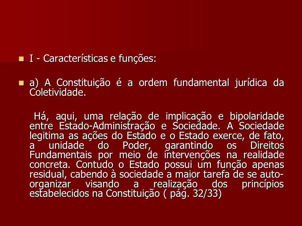  I - Características e funções:  a) A Constituição é a ordem fundamental jurídica da Coletividade. Há, aqui, uma relação de implicação e bipolaridad
