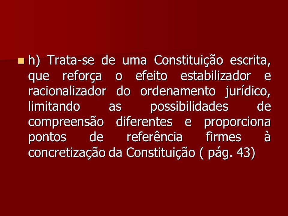  h) Trata-se de uma Constituição escrita, que reforça o efeito estabilizador e racionalizador do ordenamento jurídico, limitando as possibilidades de