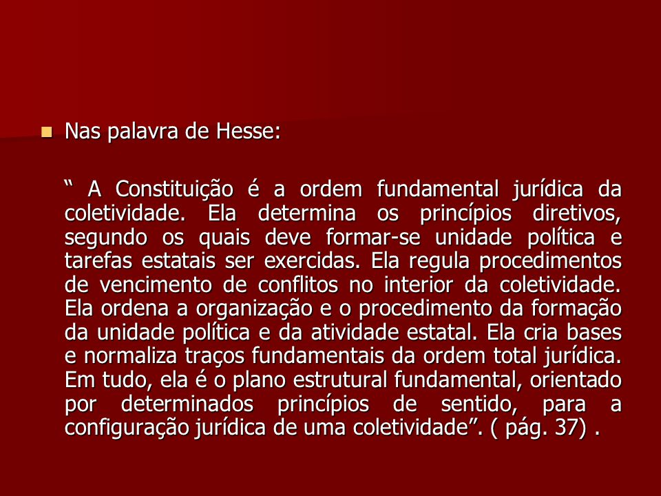 """ Nas palavra de Hesse: """" A Constituição é a ordem fundamental jurídica da coletividade. Ela determina os princípios diretivos, segundo os quais deve"""