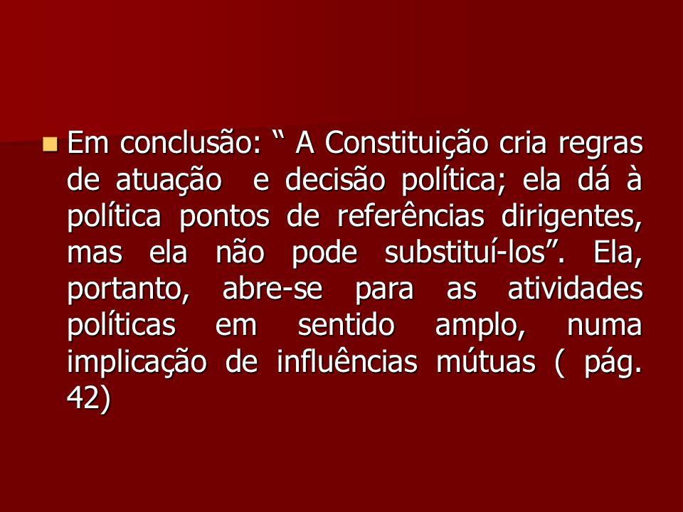 """ Em conclusão: """" A Constituição cria regras de atuação e decisão política; ela dá à política pontos de referências dirigentes, mas ela não pode subst"""