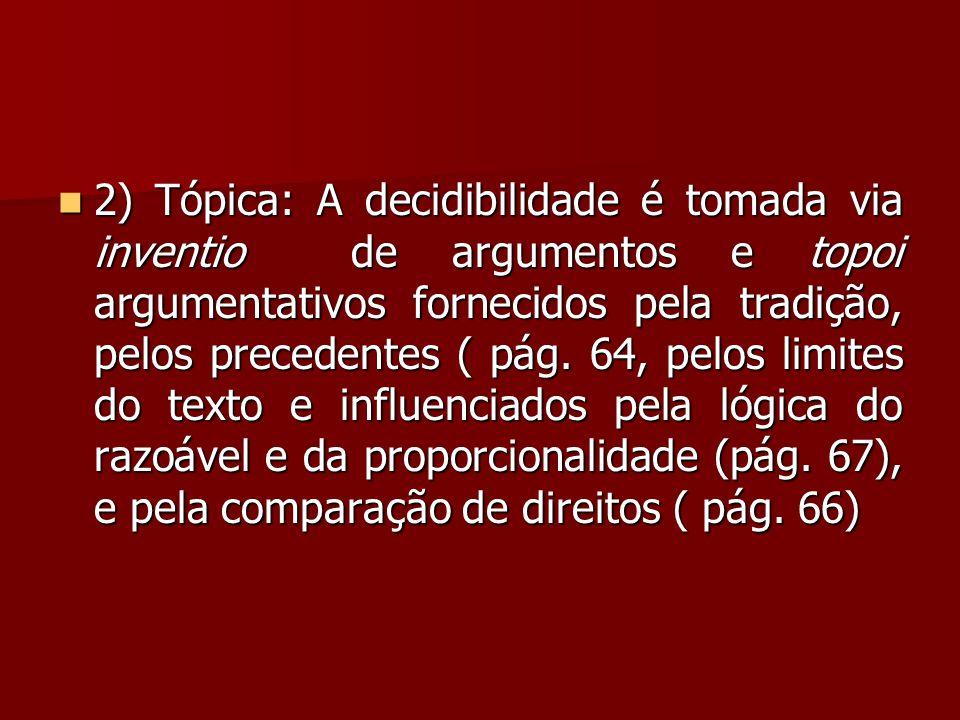  2) Tópica: A decidibilidade é tomada via inventio de argumentos e topoi argumentativos fornecidos pela tradição, pelos precedentes ( pág. 64, pelos