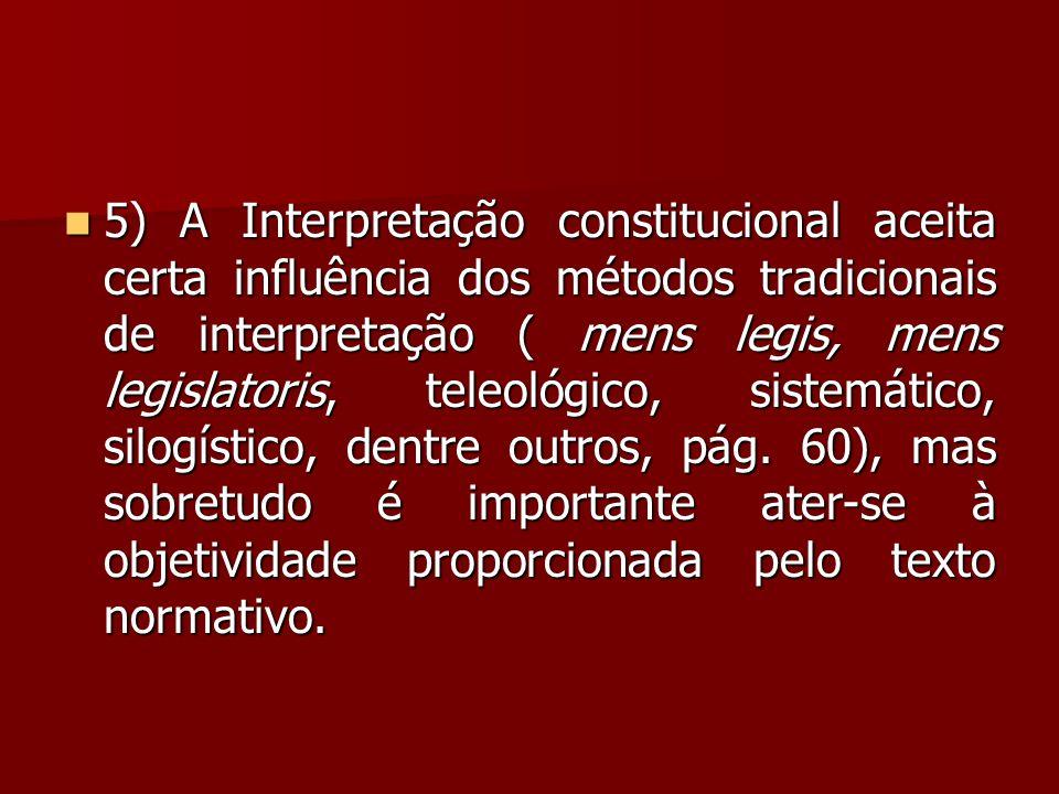  5) A Interpretação constitucional aceita certa influência dos métodos tradicionais de interpretação ( mens legis, mens legislatoris, teleológico, si