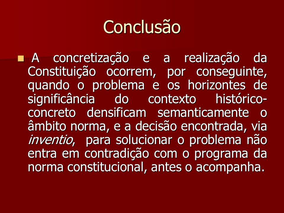 Conclusão  A concretização e a realização da Constituição ocorrem, por conseguinte, quando o problema e os horizontes de significância do contexto hi