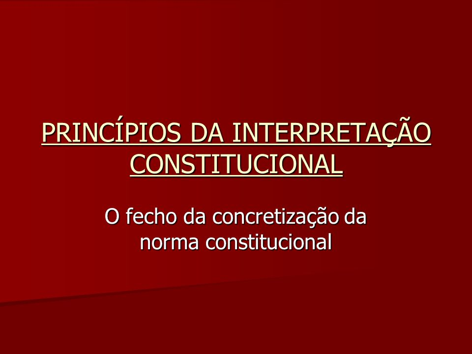 PRINCÍPIOS DA INTERPRETAÇÃO CONSTITUCIONAL O fecho da concretização da norma constitucional