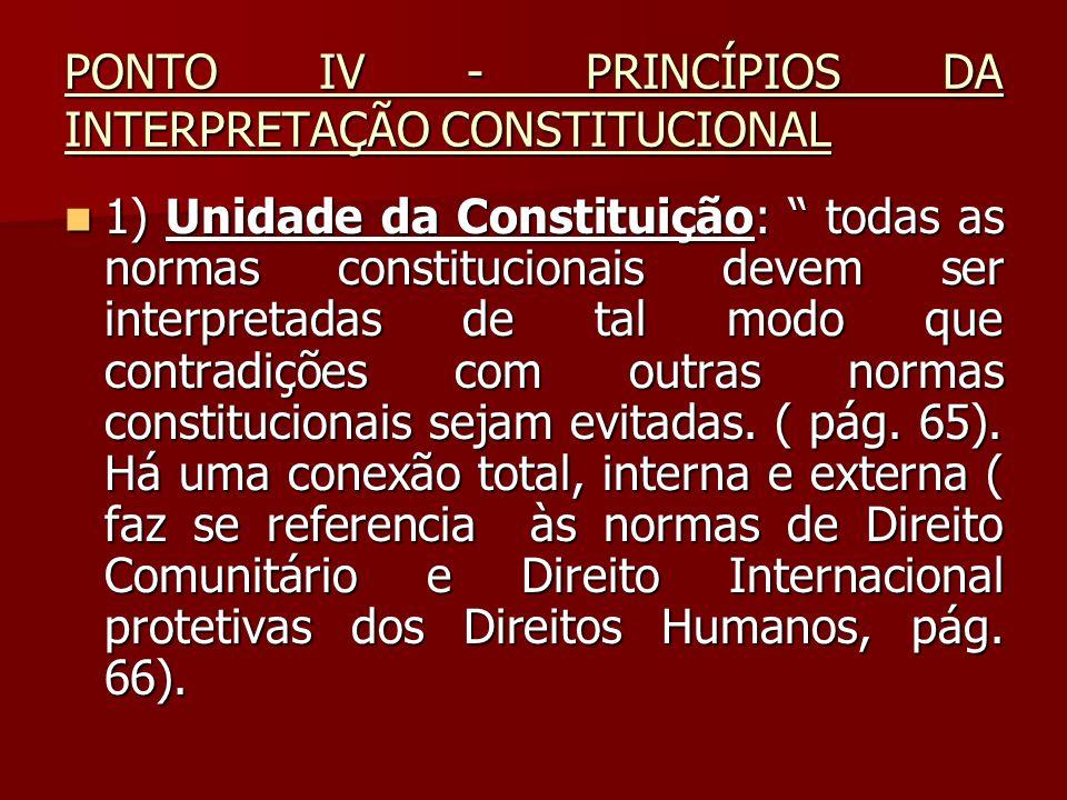 """PONTO IV - PRINCÍPIOS DA INTERPRETAÇÃO CONSTITUCIONAL  1) Unidade da Constituição: """" todas as normas constitucionais devem ser interpretadas de tal m"""
