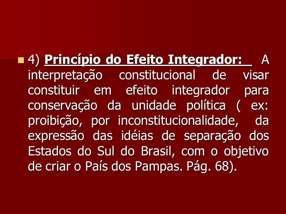  4) Princípio do Efeito Integrador: A interpretação constitucional de visar constituir em efeito integrador para conservação da unidade política ( ex