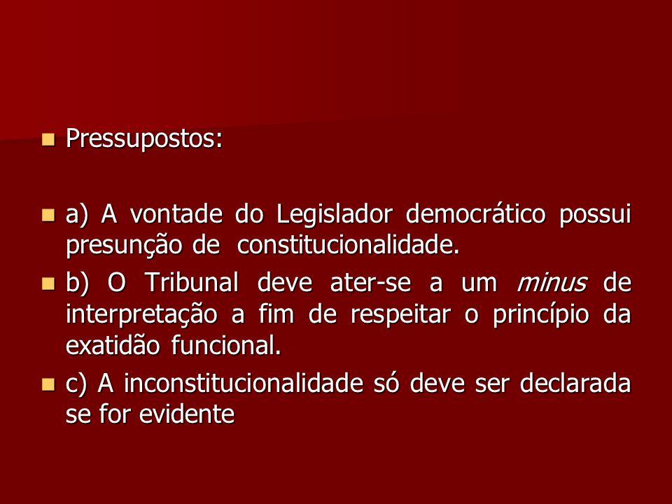  Pressupostos:  a) A vontade do Legislador democrático possui presunção de constitucionalidade.  b) O Tribunal deve ater-se a um minus de interpret