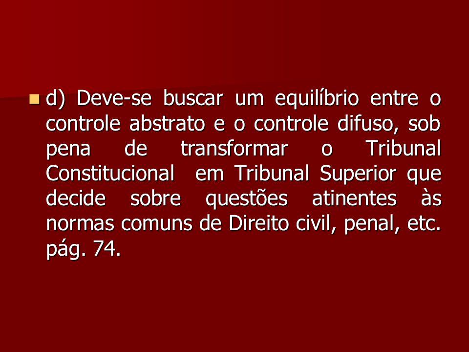  d) Deve-se buscar um equilíbrio entre o controle abstrato e o controle difuso, sob pena de transformar o Tribunal Constitucional em Tribunal Superio
