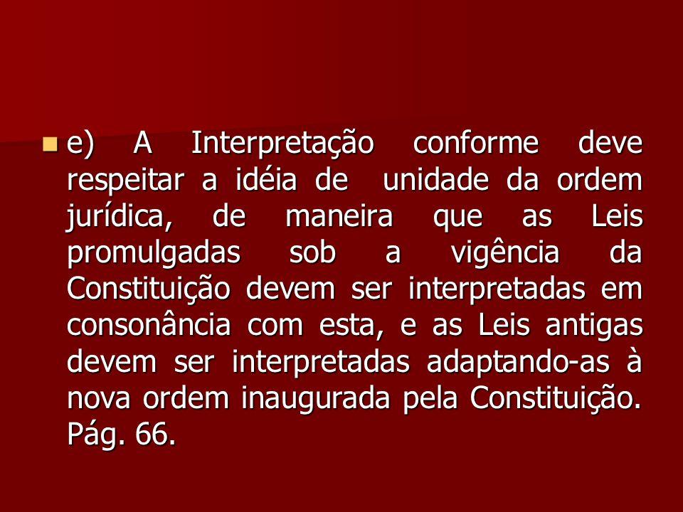  e) A Interpretação conforme deve respeitar a idéia de unidade da ordem jurídica, de maneira que as Leis promulgadas sob a vigência da Constituição d