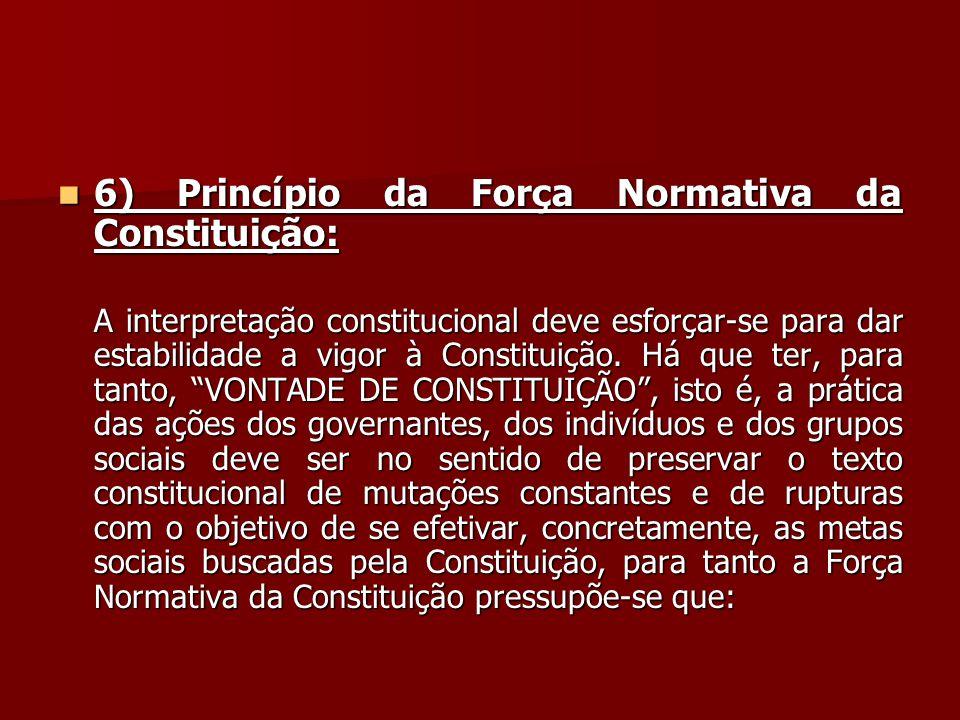  6) Princípio da Força Normativa da Constituição: A interpretação constitucional deve esforçar-se para dar estabilidade a vigor à Constituição. Há qu