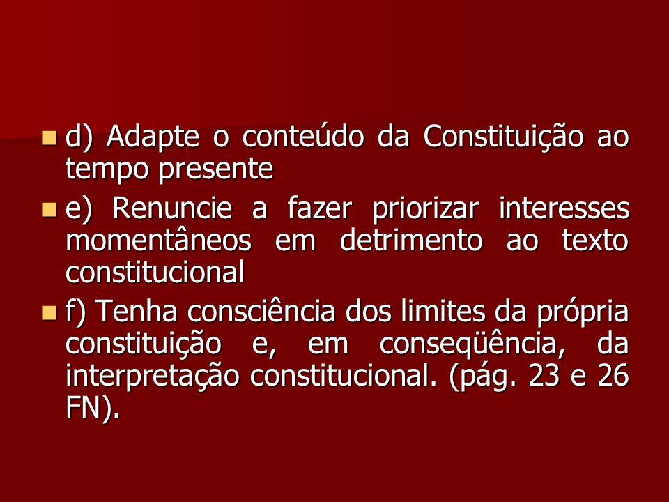  d) Adapte o conteúdo da Constituição ao tempo presente  e) Renuncie a fazer priorizar interesses momentâneos em detrimento ao texto constitucional