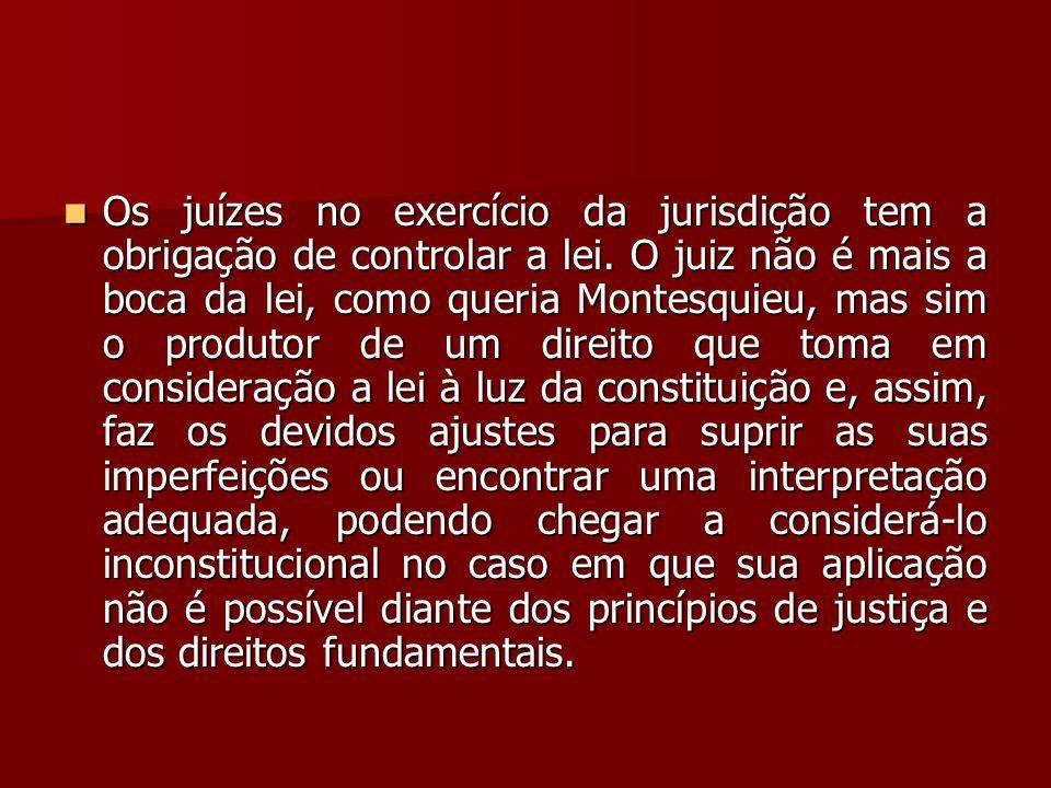  Os juízes no exercício da jurisdição tem a obrigação de controlar a lei. O juiz não é mais a boca da lei, como queria Montesquieu, mas sim o produto