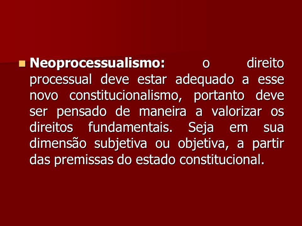  Neoprocessualismo: o direito processual deve estar adequado a esse novo constitucionalismo, portanto deve ser pensado de maneira a valorizar os dire