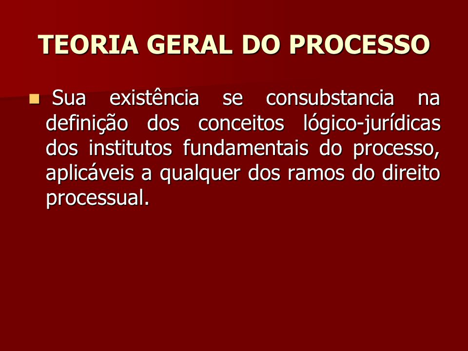 TEORIA GERAL DO PROCESSO  Sua existência se consubstancia na definição dos conceitos lógico-jurídicas dos institutos fundamentais do processo, aplicá