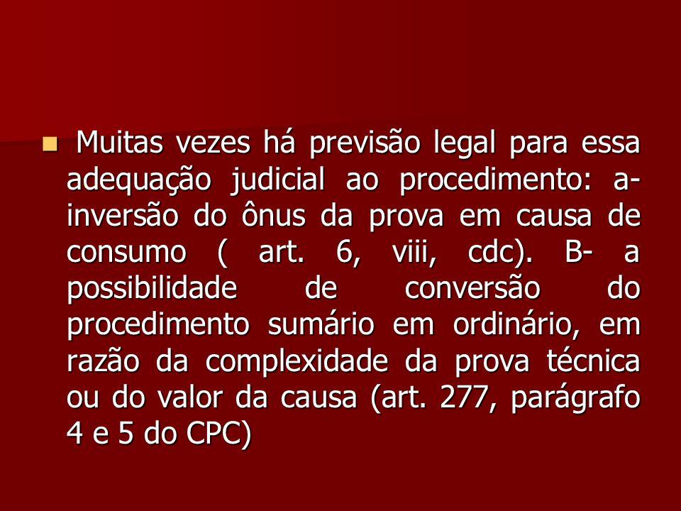  Muitas vezes há previsão legal para essa adequação judicial ao procedimento: a- inversão do ônus da prova em causa de consumo ( art. 6, viii, cdc).