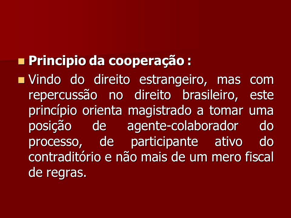  Principio da cooperação :  Vindo do direito estrangeiro, mas com repercussão no direito brasileiro, este princípio orienta magistrado a tomar uma p