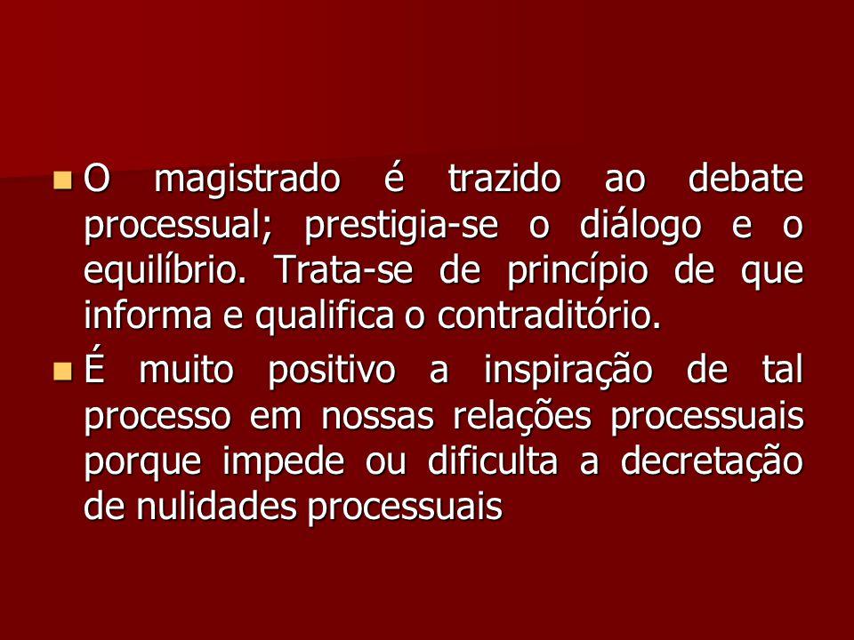  O magistrado é trazido ao debate processual; prestigia-se o diálogo e o equilíbrio. Trata-se de princípio de que informa e qualifica o contraditório