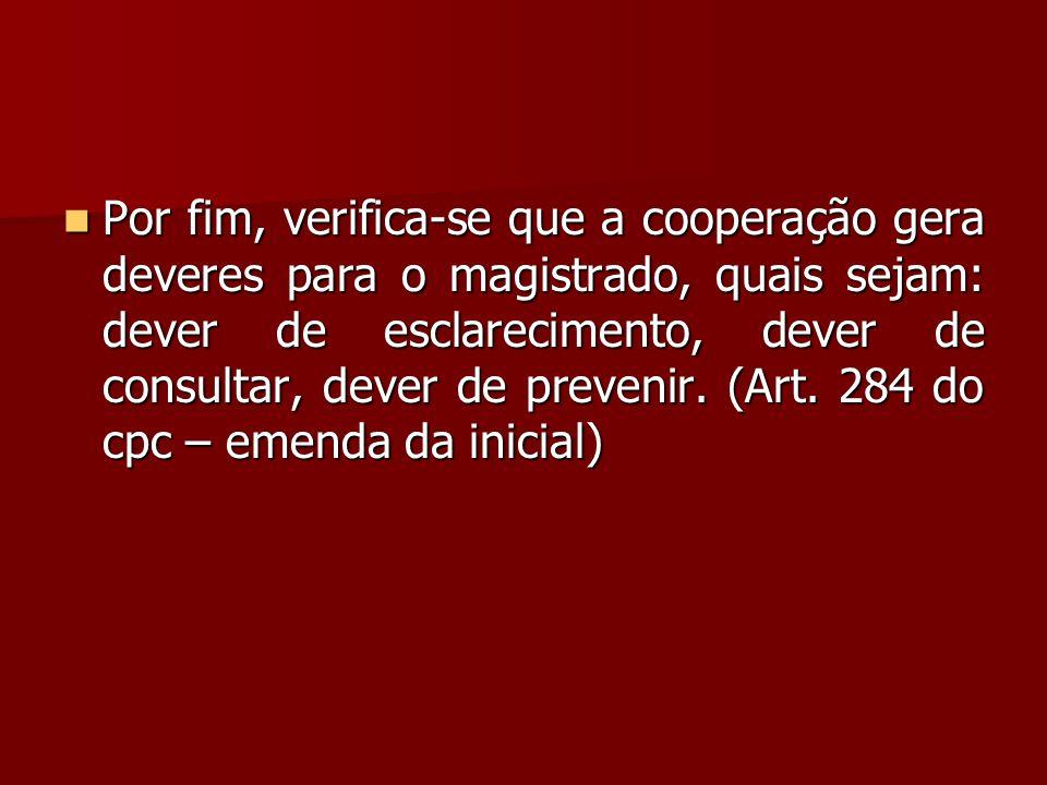  Por fim, verifica-se que a cooperação gera deveres para o magistrado, quais sejam: dever de esclarecimento, dever de consultar, dever de prevenir. (