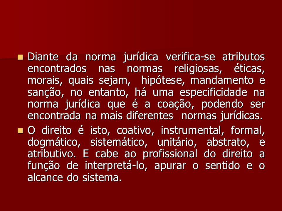  Diante da norma jurídica verifica-se atributos encontrados nas normas religiosas, éticas, morais, quais sejam, hipótese, mandamento e sanção, no ent