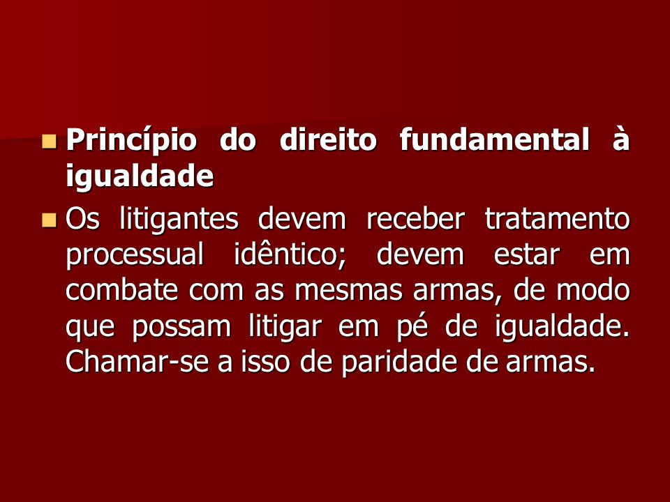  Princípio do direito fundamental à igualdade  Os litigantes devem receber tratamento processual idêntico; devem estar em combate com as mesmas arma