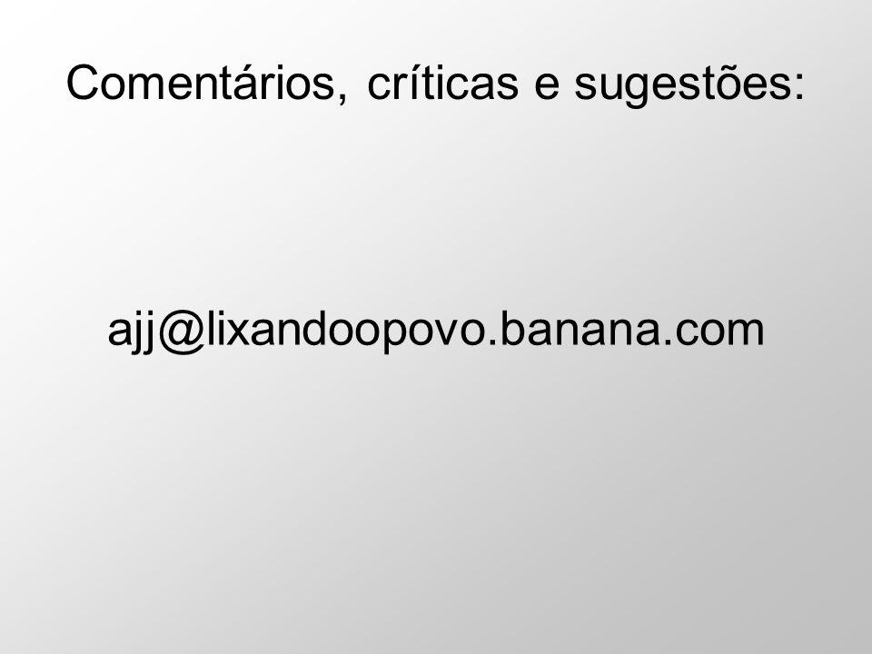 Comentários, críticas e sugestões: ajj@lixandoopovo.banana.com