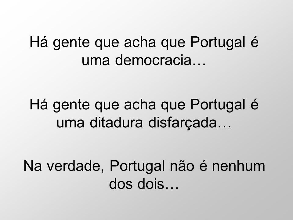 Há gente que acha que Portugal é uma democracia… Há gente que acha que Portugal é uma ditadura disfarçada… Na verdade, Portugal não é nenhum dos dois…