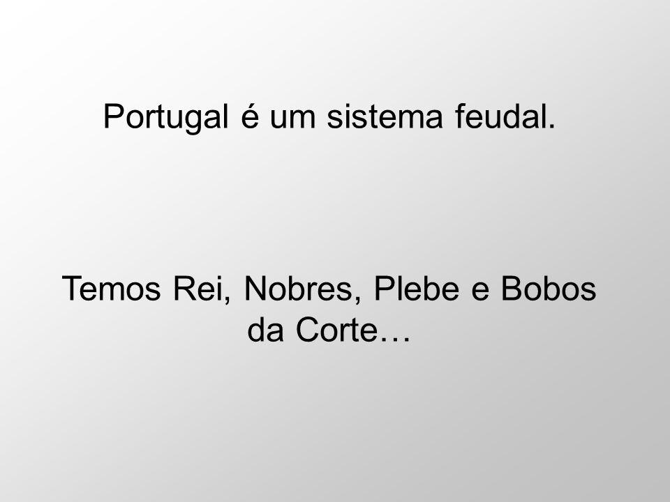 Portugal é um sistema feudal. Temos Rei, Nobres, Plebe e Bobos da Corte…