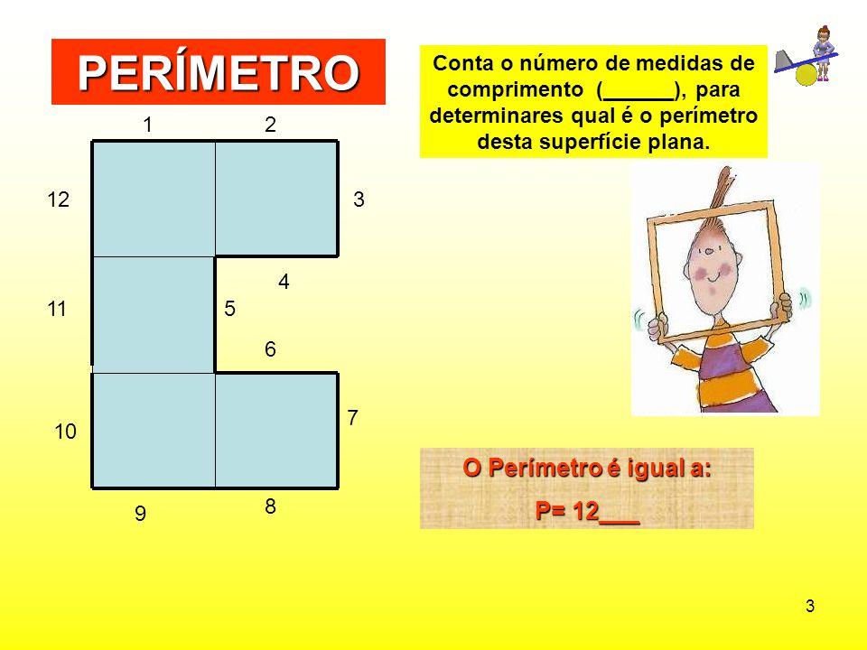 3 Conta o número de medidas de comprimento (______), para determinares qual é o perímetro desta superfície plana. PERÍMETRO O Perímetro é igual a: P=