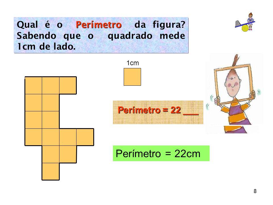 8 Perímetro Qual é o Perímetro da figura? Sabendo que o quadrado mede 1cm de lado. Perímetro = 22 ___ Perímetro = 22cm 1cm