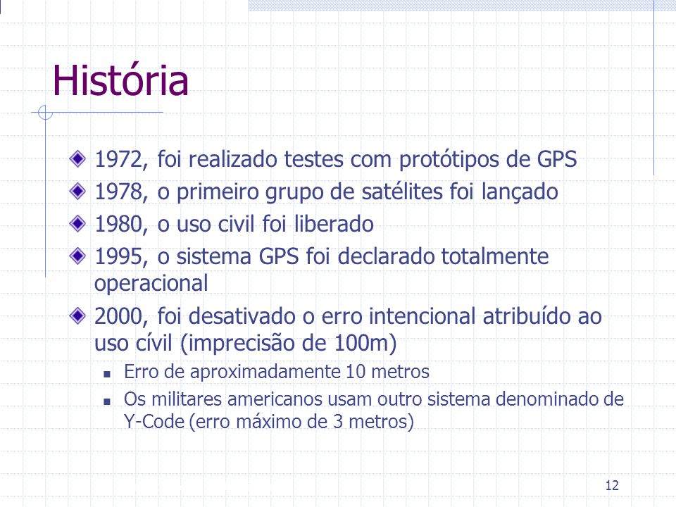 Introdução à Disciplina 12 História 1972, foi realizado testes com protótipos de GPS 1978, o primeiro grupo de satélites foi lançado 1980, o uso civil
