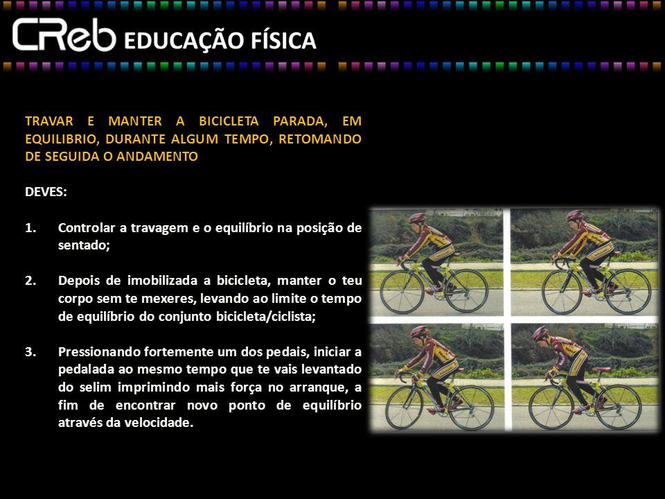 TRAVAR E MANTER A BICICLETA PARADA, EM EQUILIBRIO, DURANTE ALGUM TEMPO, RETOMANDO DE SEGUIDA O ANDAMENTO DEVES: 1.Controlar a travagem e o equilíbrio na posição de sentado; 2.Depois de imobilizada a bicicleta, manter o teu corpo sem te mexeres, levando ao limite o tempo de equilíbrio do conjunto bicicleta/ciclista; 3.Pressionando fortemente um dos pedais, iniciar a pedalada ao mesmo tempo que te vais levantado do selim imprimindo mais força no arranque, a fim de encontrar novo ponto de equilíbrio através da velocidade.