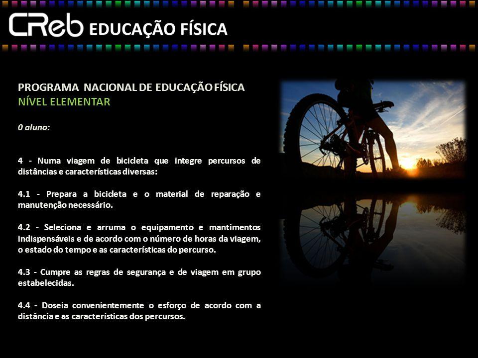 PROGRAMA NACIONAL DE EDUCAÇÃO FÍSICA NÍVEL ELEMENTAR 0 aluno: 4 - Numa viagem de bicicleta que integre percursos de distâncias e características diversas: 4.1 - Prepara a bicicleta e o material de reparação e manutenção necessário.