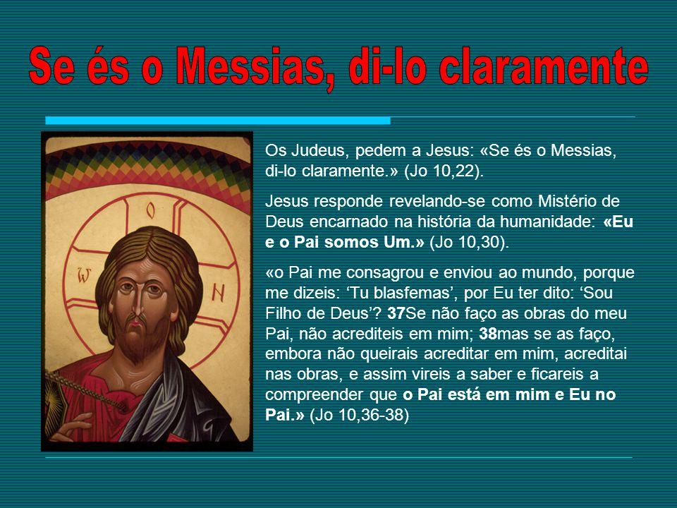 Os Judeus, pedem a Jesus: «Se és o Messias, di-lo claramente.» (Jo 10,22). Jesus responde revelando-se como Mistério de Deus encarnado na história da