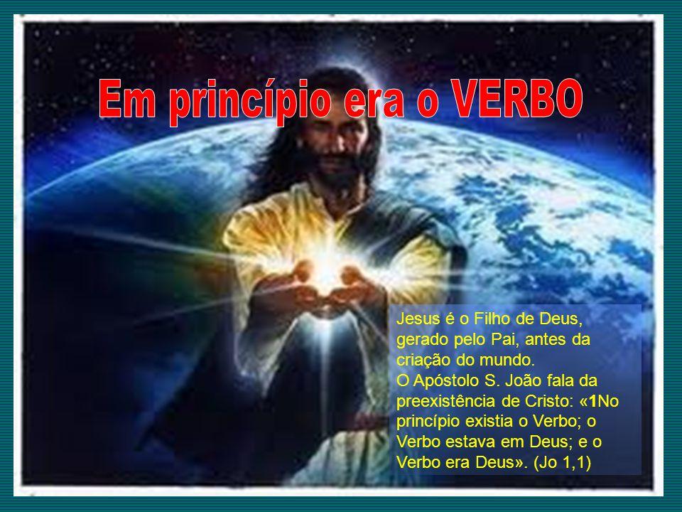 Jesus é o Filho de Deus, gerado pelo Pai, antes da criação do mundo. O Apóstolo S. João fala da preexistência de Cristo: «1No princípio existia o Verb