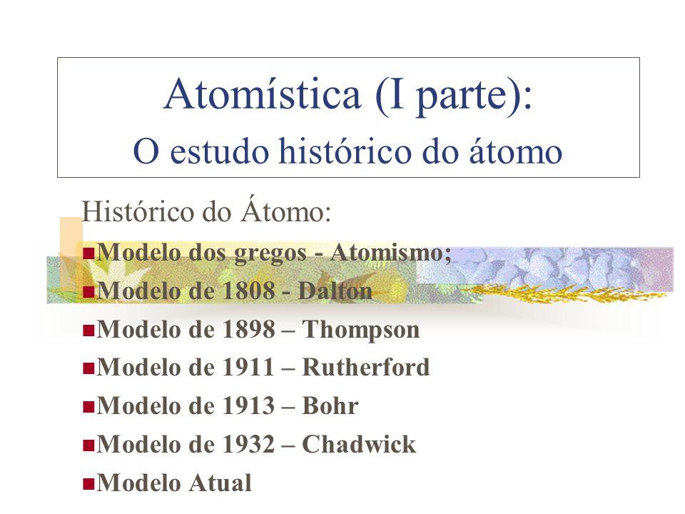 Atomística (I parte): O estudo histórico do átomo Histórico do Átomo:  Modelo dos gregos - Atomismo;  Modelo de 1808 - Dalton  Modelo de 1898 – Thompson  Modelo de 1911 – Rutherford  Modelo de 1913 – Bohr  Modelo de 1932 – Chadwick  Modelo Atual