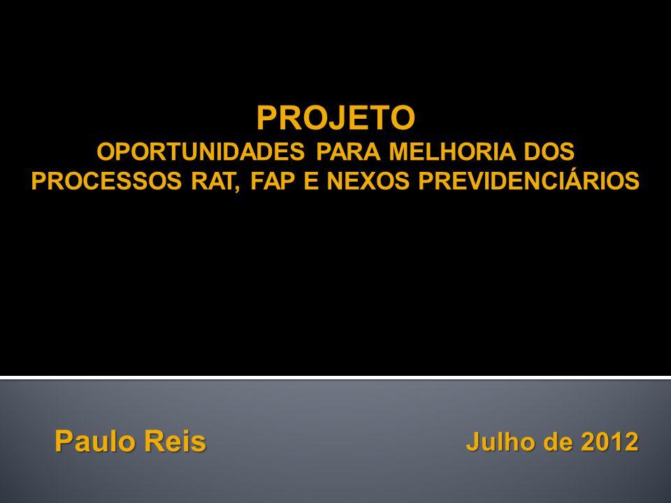 Julho de 2012 Paulo Reis PROJETO OPORTUNIDADES PARA MELHORIA DOS PROCESSOS RAT, FAP E NEXOS PREVIDENCIÁRIOS PROJETO OPORTUNIDADES PARA MELHORIA DOS PROCESSOS RAT, FAP E NEXOS PREVIDENCIÁRIOS
