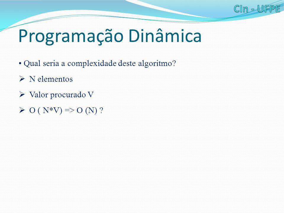 Programação Dinâmica • Qual seria a complexidade deste algoritmo?  N elementos  Valor procurado V  O ( N*V) => O (N) ?