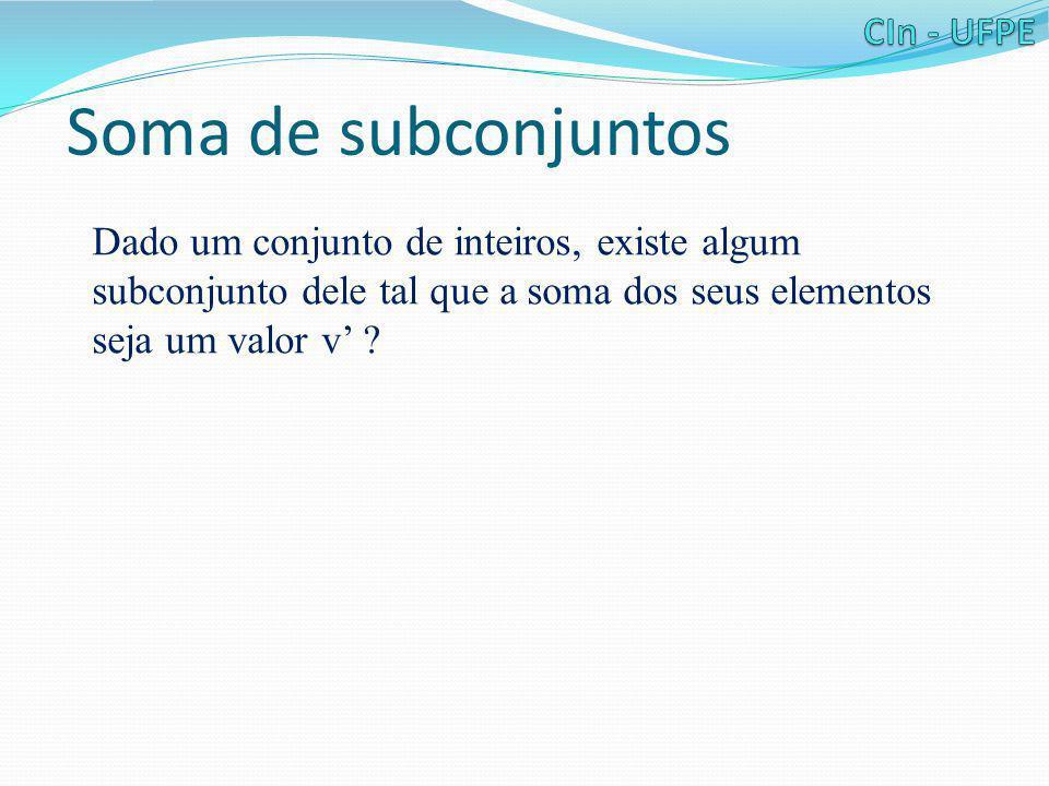 Soma de subconjuntos Dado um conjunto de inteiros, existe algum subconjunto dele tal que a soma dos seus elementos seja um valor v' ?