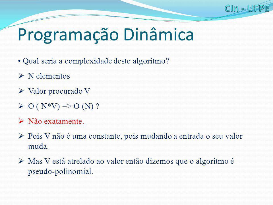 Programação Dinâmica • Qual seria a complexidade deste algoritmo?  N elementos  Valor procurado V  O ( N*V) => O (N) ?  Não exatamente.  Pois V n