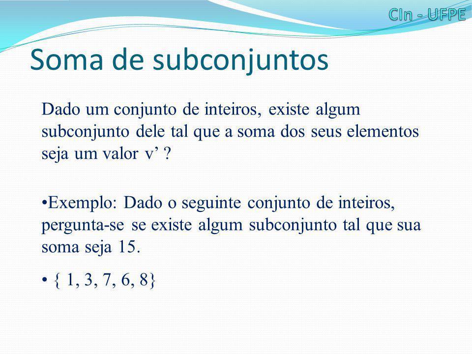 Soma de subconjuntos Dado um conjunto de inteiros, existe algum subconjunto dele tal que a soma dos seus elementos seja um valor v' ? •Exemplo: Dado o