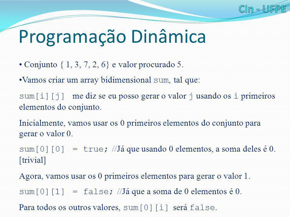 Programação Dinâmica • Conjunto { 1, 3, 7, 2, 6} e valor procurado 5. •Vamos criar um array bidimensional sum, tal que: sum[i][j] me diz se eu posso g