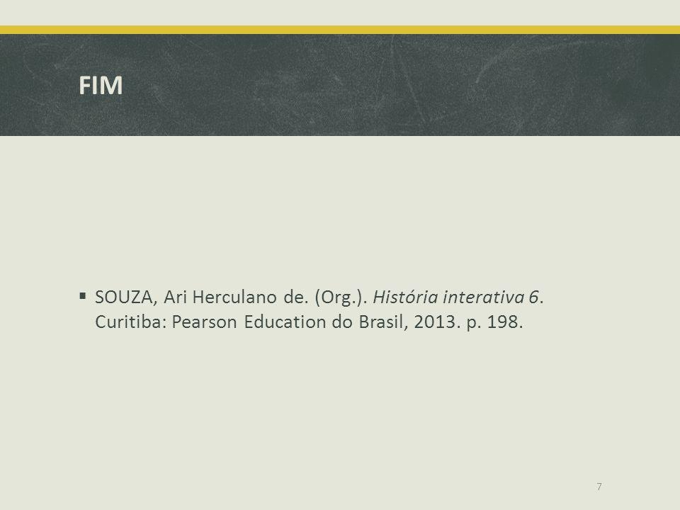 FIM  SOUZA, Ari Herculano de. (Org.). História interativa 6. Curitiba: Pearson Education do Brasil, 2013. p. 198. 7