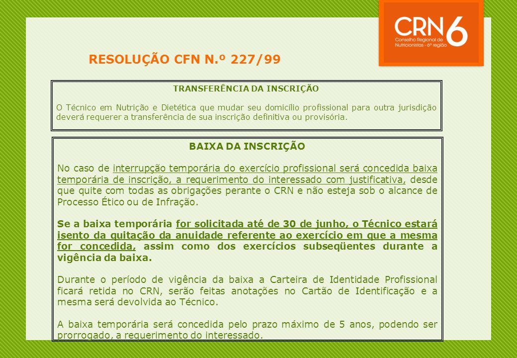 RESOLUÇÃO CFN N.º 227/99 TRANSFERÊNCIA DA INSCRIÇÃO O Técnico em Nutrição e Dietética que mudar seu domicílio profissional para outra jurisdição deverá requerer a transferência de sua inscrição definitiva ou provisória.