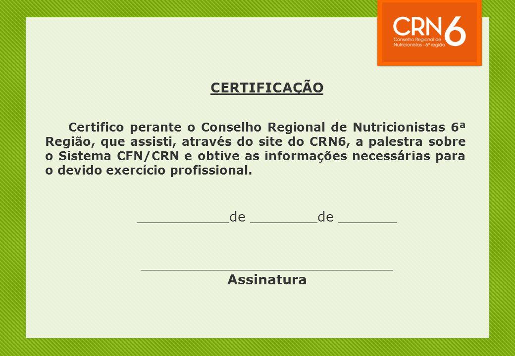 CERTIFICAÇÃO Certifico perante o Conselho Regional de Nutricionistas 6ª Região, que assisti, através do site do CRN6, a palestra sobre o Sistema CFN/CRN e obtive as informações necessárias para o devido exercício profissional.