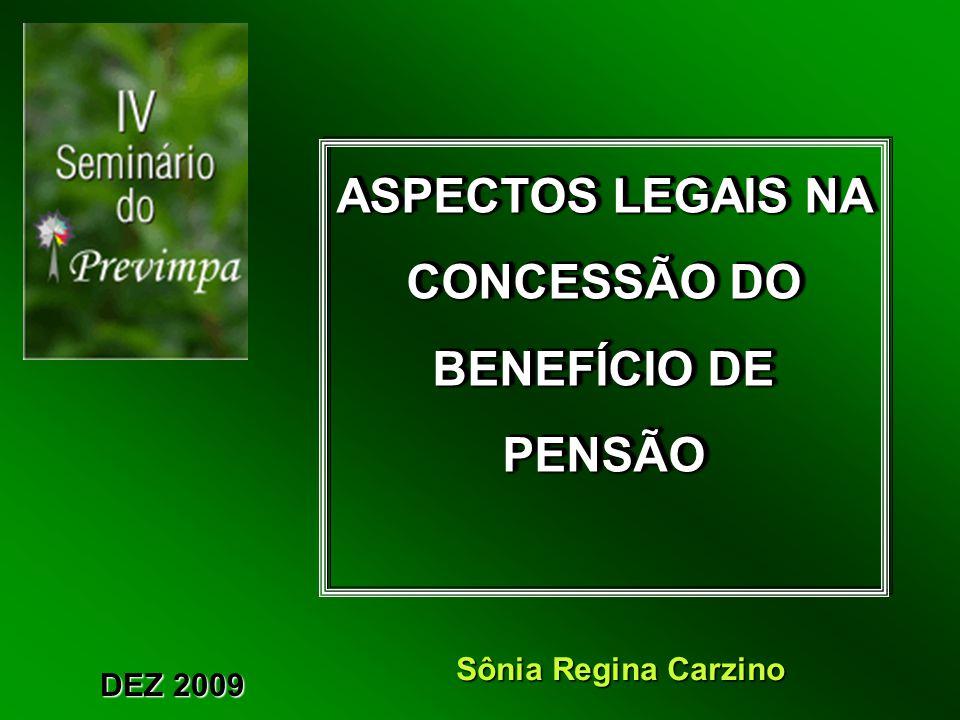 ASPECTOS LEGAIS NA CONCESSÃO DO BENEFÍCIO DE PENSÃO ASPECTOS LEGAIS NA CONCESSÃO DO BENEFÍCIO DE PENSÃO DEZ 2009 Sônia Regina Carzino