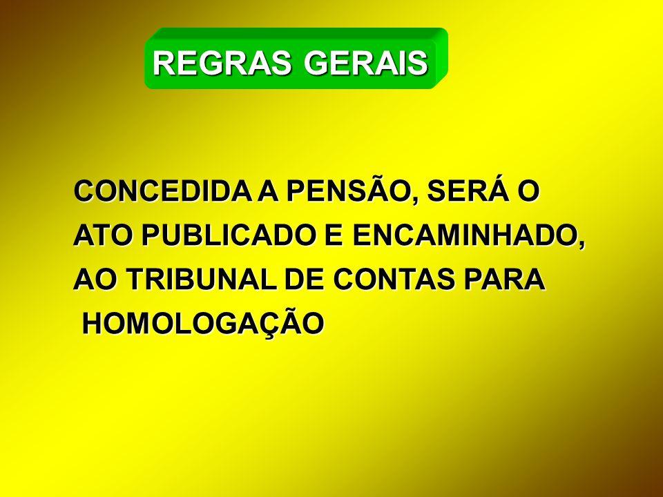CONCEDIDA A PENSÃO, SERÁ O ATO PUBLICADO E ENCAMINHADO, AO TRIBUNAL DE CONTAS PARA HOMOLOGAÇÃO HOMOLOGAÇÃO REGRAS GERAIS