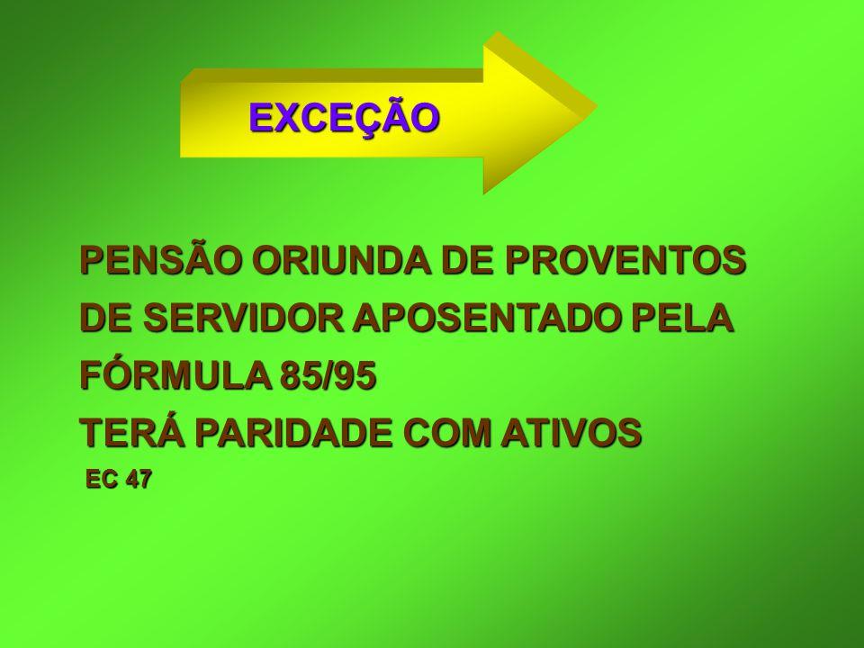PENSÃO ORIUNDA DE PROVENTOS DE SERVIDOR APOSENTADO PELA FÓRMULA 85/95 TERÁ PARIDADE COM ATIVOS EC 47 EC 47 EXCEÇÃO