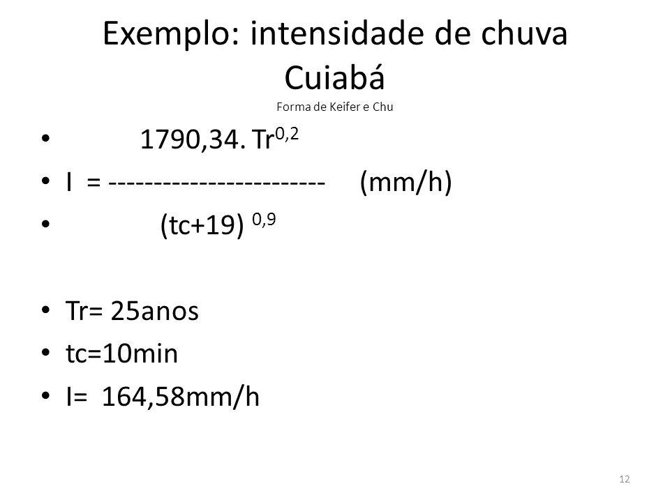 Exemplo: intensidade de chuva Cuiabá Forma de Keifer e Chu • 1790,34. Tr 0,2 • I = ------------------------ (mm/h) • (tc+19) 0,9 • Tr= 25anos • tc=10m