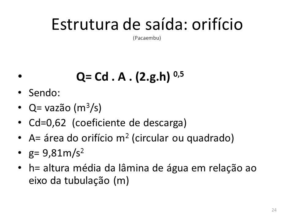 Estrutura de saída: orifício (Pacaembu) • Q= Cd. A. (2.g.h) 0,5 • Sendo: • Q= vazão (m 3 /s) • Cd=0,62 (coeficiente de descarga) • A= área do orifício