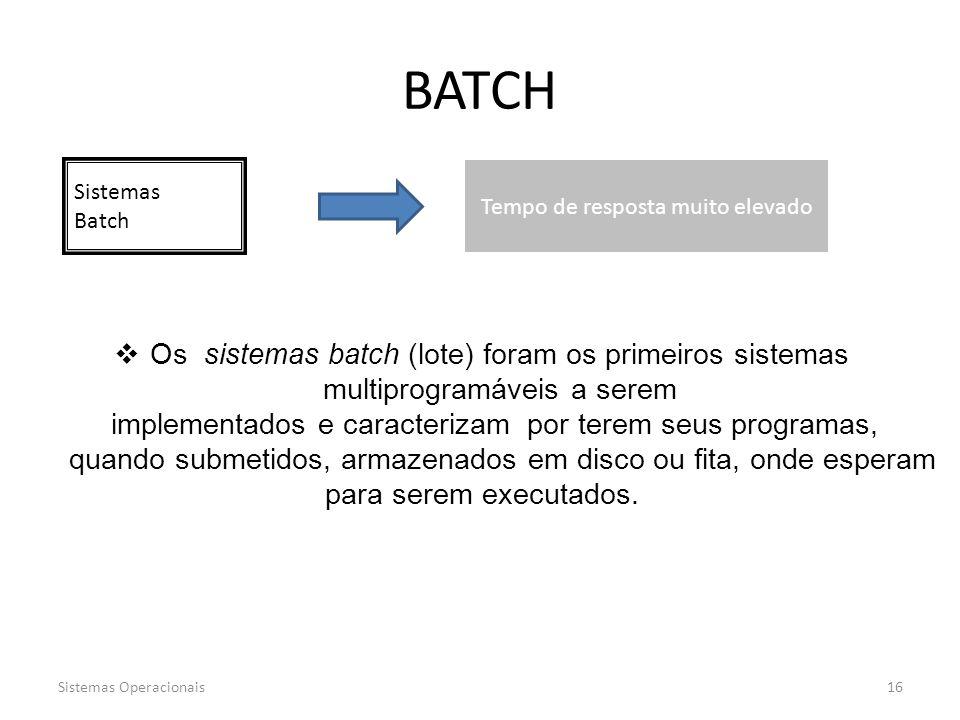 Sistemas Operacionais16 Sistemas Batch BATCH Tempo de resposta muito elevado  Os sistemas batch (lote) foram os primeiros sistemas multiprogramáveis